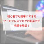 初心者でも簡単にできるワードプレスブログの始め方と手順を解説!